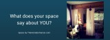 Clear & SIMPLE, What does your space say about you?